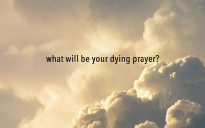 What will be your dying prayer?